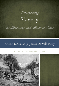 Interpreting Slavery at Museums and Historic Sites (Rowman & Littlefield, 2014)